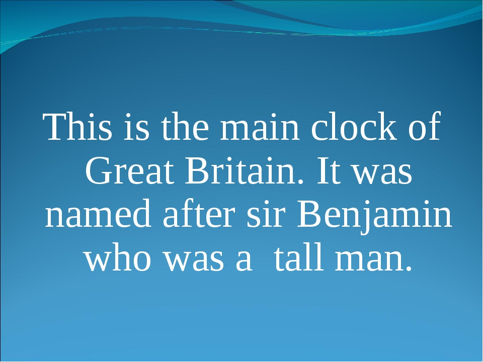 This is the main clock of Great Britain. It was named after sir Benjamin who...