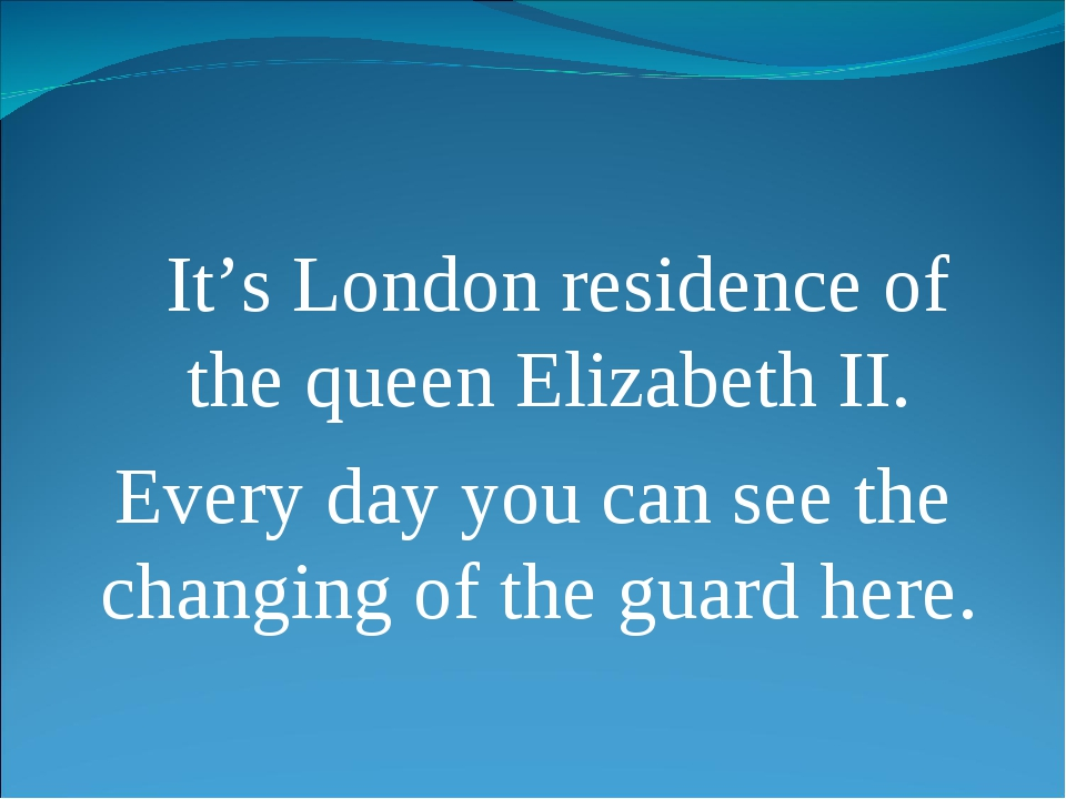 It's London residence of the queen Elizabeth II. Every day you can see the c...