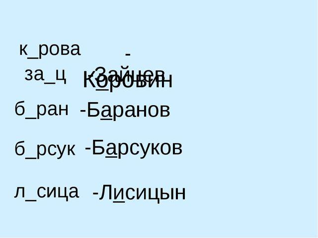 -Коровин к_рова за_ц -Зайцев б_ран -Баранов б_рсук -Барсуков л_сица -Лисицын