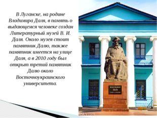 В Луганске, на родине Владимира Даля, в память о выдающемся человеке создан Л