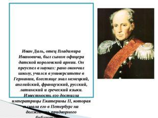 Иван Даль, отец Владимира Ивановича, был сыном офицера датской королевской а