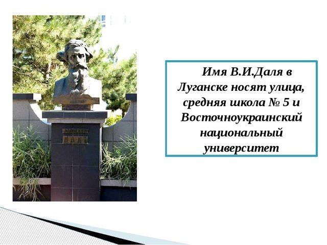 Имя В.И.Даля в Луганске носят улица, средняя школа № 5 и Восточноукраинский...