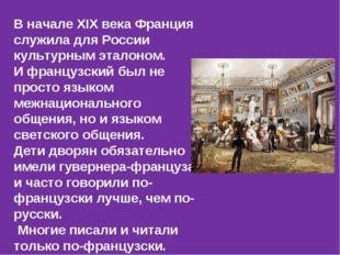 В начале ХIХ века Франция служила для России культурным эталоном. И французск