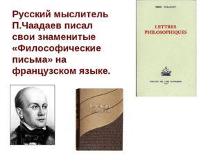 Pусский мыслитель П.Чаадаев писал свои знаменитые «Философические письма» на