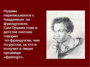 Пушкин переписывался с Чаадаевым на французском. Сам Пушкин тоже в детстве ох