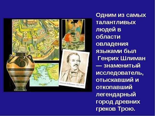 Одним из самых талантливых людей в области овладения языками был Генрих Шлима...