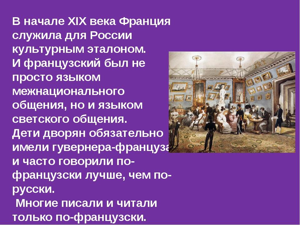 В начале ХIХ века Франция служила для России культурным эталоном. И французск...