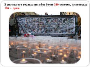 В результате теракта погибло более 330 человек, из которых 186 - дети.