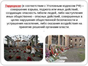 Терроризм (в соответствии с Уголовным кодексом РФ) – совершение взрыва, поджо