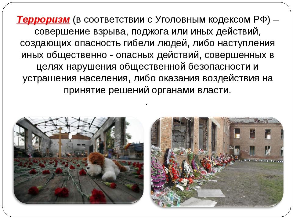 Терроризм (в соответствии с Уголовным кодексом РФ) – совершение взрыва, поджо...