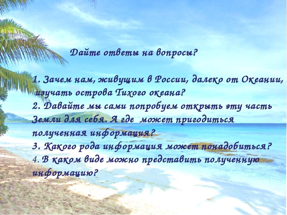 Дайте ответы на вопросы? 1. Зачем нам, живущим в России, далеко от Океании,...