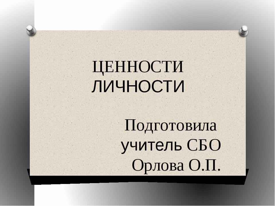 ЦЕННОСТИ ЛИЧНОСТИ Подготовила учитель СБО Орлова О.П.