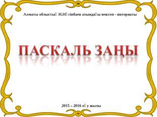 Алматы облыстық И.Нүсіпбаев атындағы мектеп - интернаты 2015 – 2016 оқу жылы