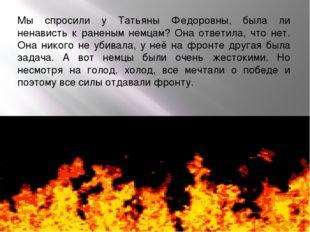 Мы спросили у Татьяны Федоровны, была ли ненависть к раненым немцам? Она отве