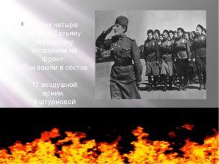 Через четыре месяца Татьяну Федоровну отправили на фронт. Они вошли в состав