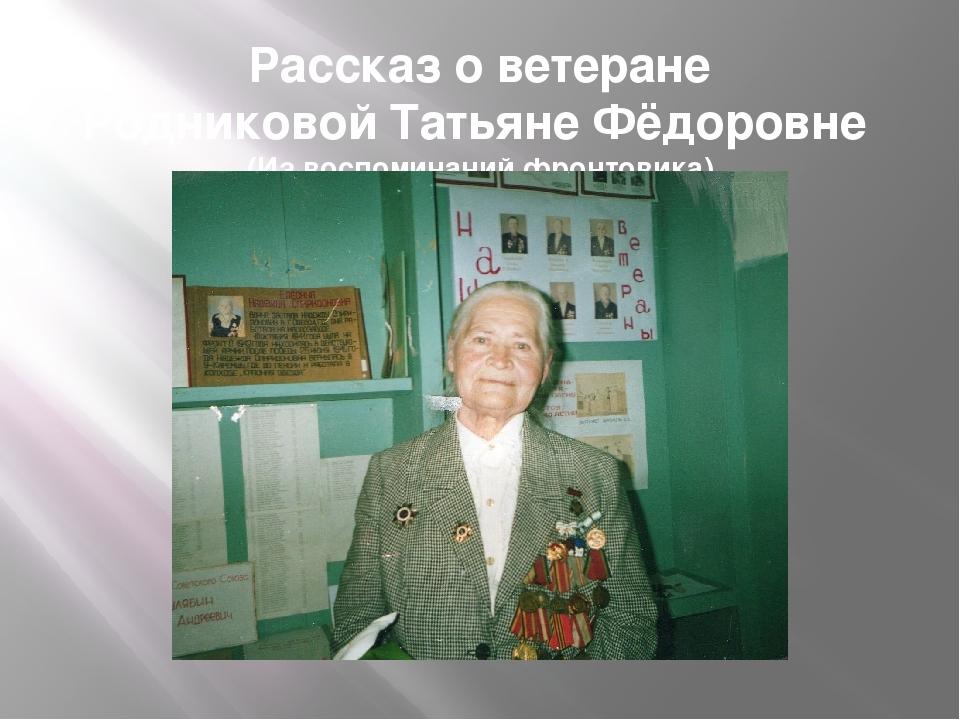 Рассказ о ветеране Родниковой Татьяне Фёдоровне (Из воспоминаний фронтовика)