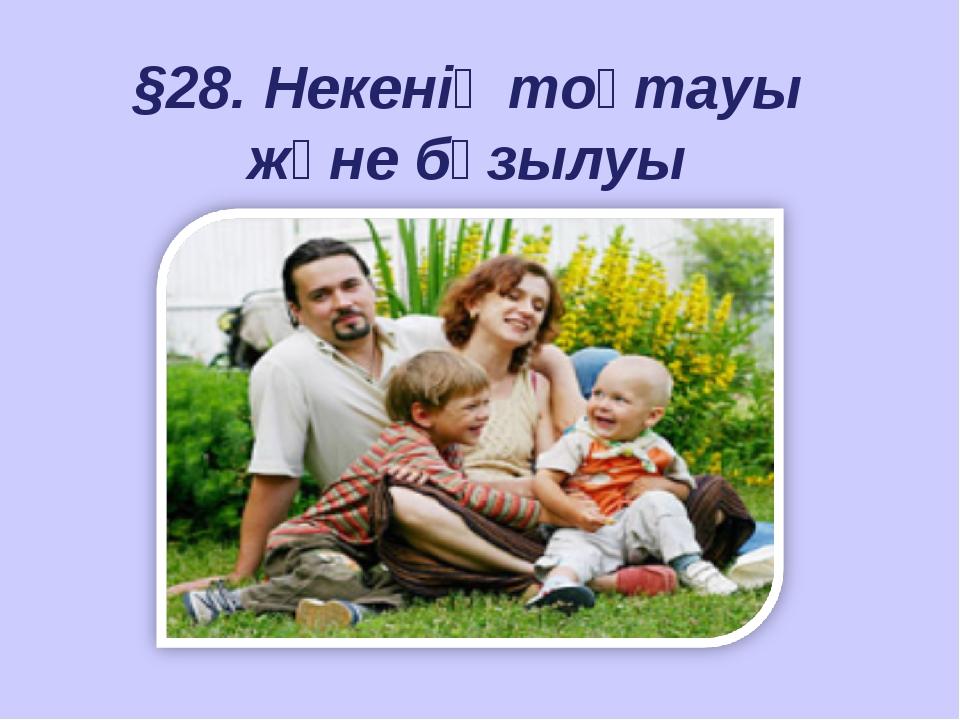 §28. Некенің тоқтауы және бұзылуы