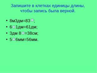 Запишите в клетках единицы длины, чтобы запись была верной. 8м3дм=83 ; 6 1дм=