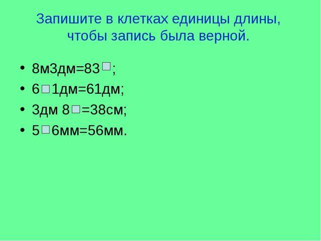 Запишите в клетках единицы длины, чтобы запись была верной. 8м3дм=83 ; 6 1дм=...