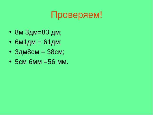 Проверяем! 8м 3дм=83 дм; 6м1дм = 61дм; 3дм8см = 38см; 5см 6мм =56 мм.