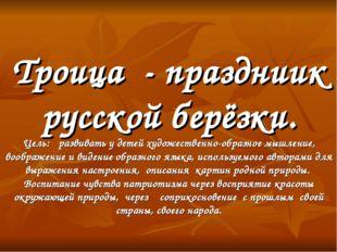 Троица - праздниик русской берёзки. Цель: развивать у детей художественно-обр
