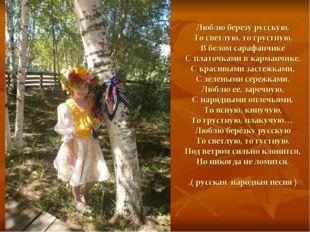 Люблю березу русскую, То светлую, то грустную, В белом сарафанчике С платочк