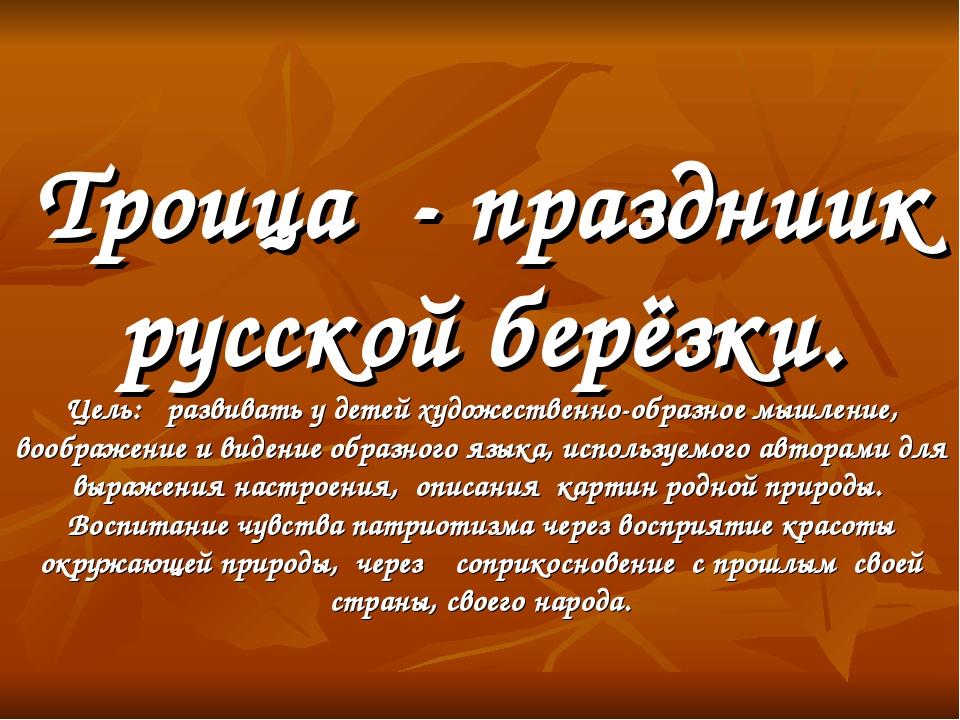 Троица - праздниик русской берёзки. Цель: развивать у детей художественно-обр...