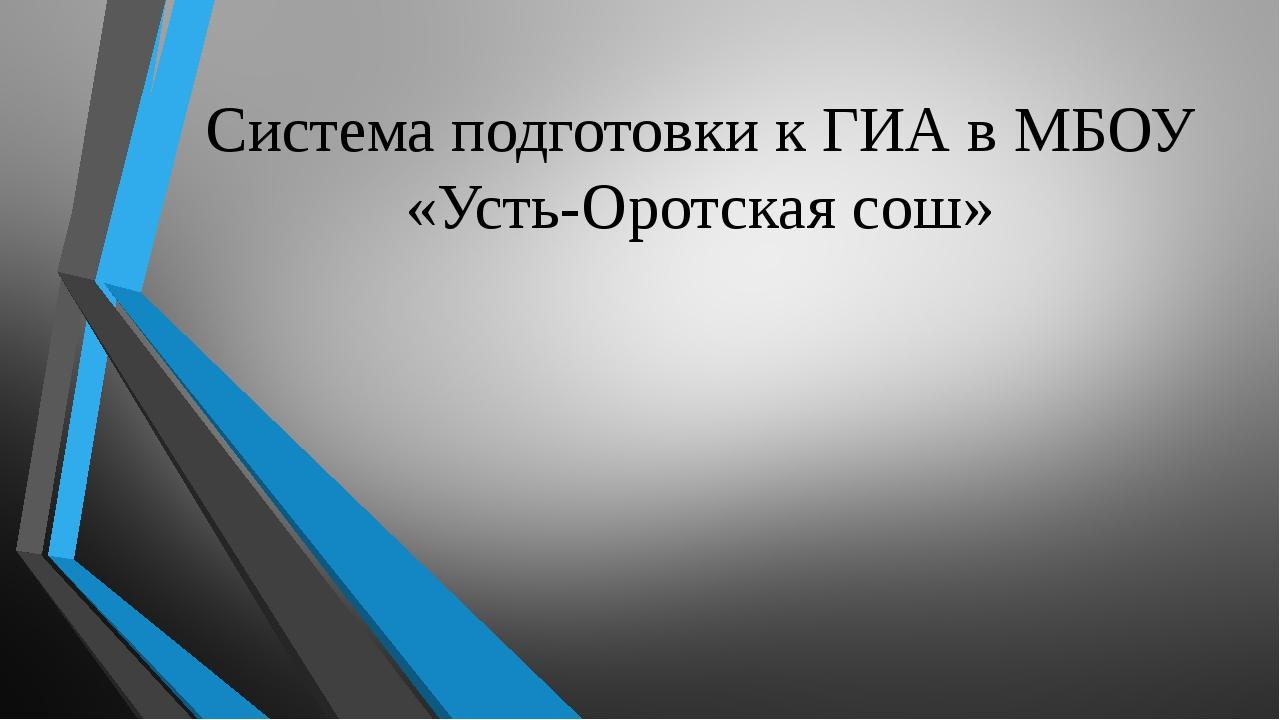 Система подготовки к ГИА в МБОУ «Усть-Оротская сош»