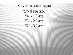 """""""5""""- қате жоқ """"4""""- 1 қате """"3""""- 2 қате """"2""""- 3 қате Семантикалық карта"""