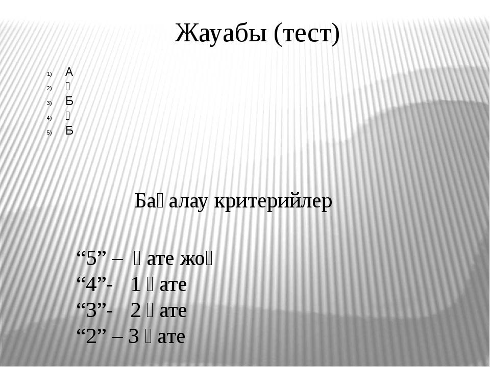 """Жауабы (тест) А Ә Б Ә Б Бағалау критерийлер """"5"""" – қате жоқ """"4""""- 1 қате """"3""""-..."""