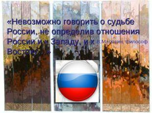 «Невозможно говорить о судьбе России, не определив отношения России и к Запад