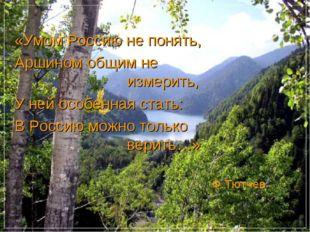 «Умом Россию не понять, Аршином общим не измерить, У ней особенная ст