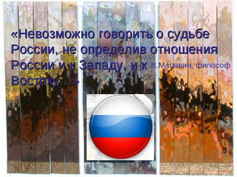 «Невозможно говорить о судьбе России, не определив отношения России и к Запад...