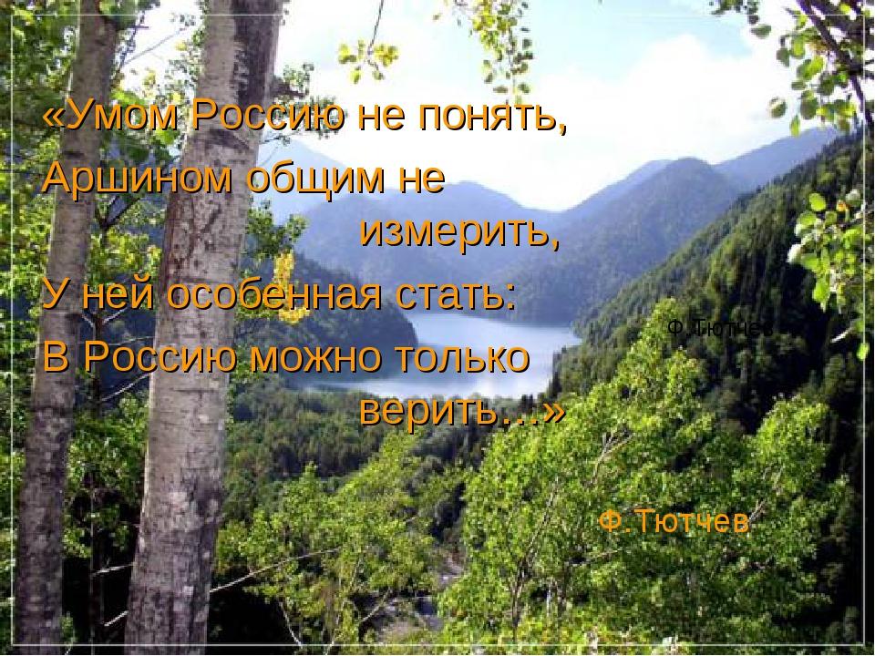 «Умом Россию не понять, Аршином общим не измерить, У ней особенная ст...