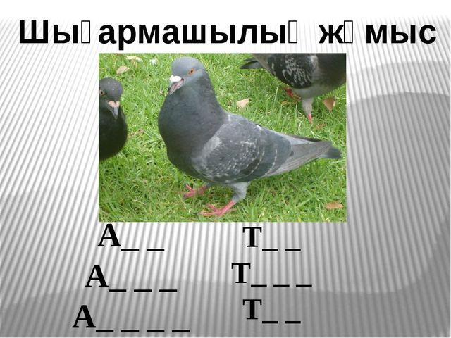 Шығармашылық жұмыс A_ _ A_ _ _ A_ _ _ _ T_ _ T_ _ _ T_ _