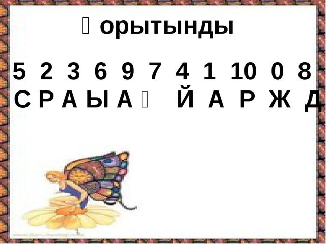 5 2 3 6 9 7 4 1 10 0 8 С Р А Ы А Ң Й А Р Ж Д Қорытынды