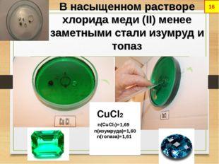В насыщенном растворе хлорида меди (II) менее заметными стали изумруд и топаз
