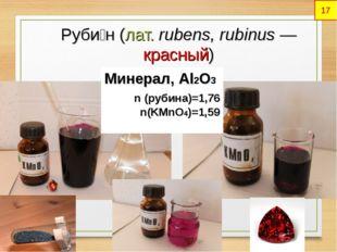 Руби́н(лат.rubens, rubinus— красный) Минерал, Al2O3 n (рубина)=1,76 n(KMn