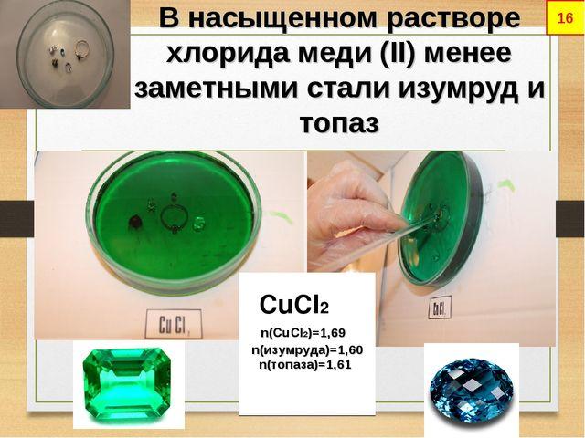 В насыщенном растворе хлорида меди (II) менее заметными стали изумруд и топаз...