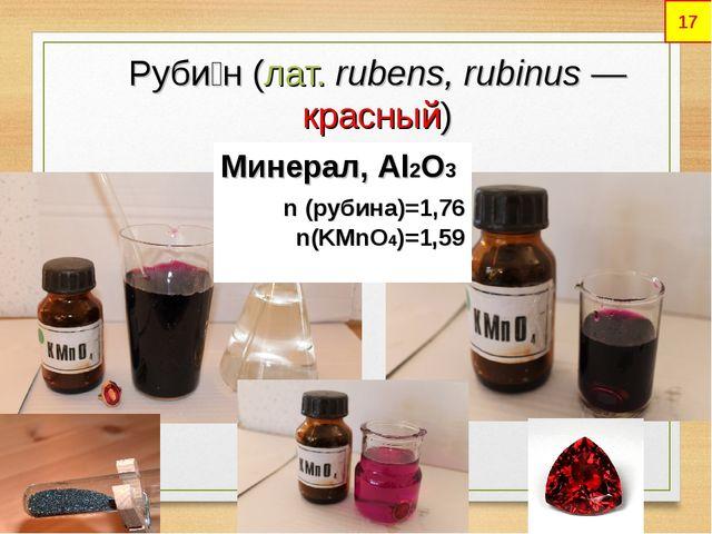 Руби́н(лат.rubens, rubinus— красный) Минерал, Al2O3 n (рубина)=1,76 n(KMn...