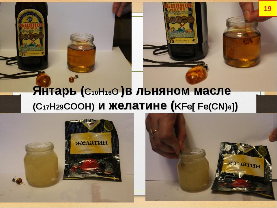 * Янтарь (С10Н16О )в льняном масле (C17H29COOH) и желатине (KFe[ Fe(CN)6]) 19