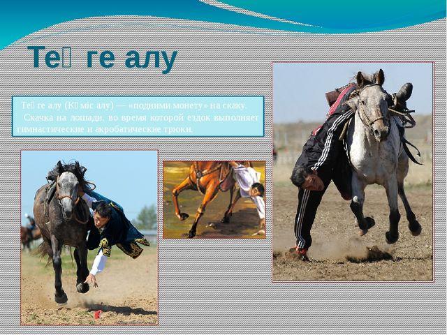 Теңге алу Теңге алу (Күміс алу) — «подними монету» на скаку. Скачка на лошади...