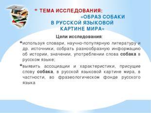 ТЕМА ИССЛЕДОВАНИЯ: «ОБРАЗ СОБАКИ В РУССКОЙ ЯЗЫКОВОЙ КАРТИНЕ МИРА» Цели исслед