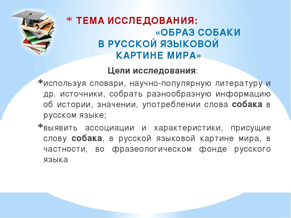 ТЕМА ИССЛЕДОВАНИЯ: «ОБРАЗ СОБАКИ В РУССКОЙ ЯЗЫКОВОЙ КАРТИНЕ МИРА» Цели исслед...