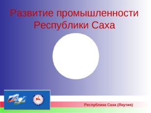 Развитие промышленности Республики Саха Республика Саха (Якутия)
