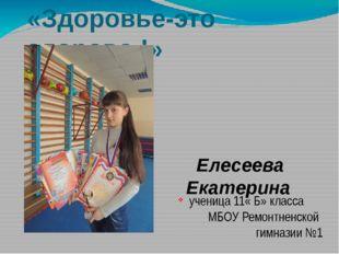 «Здоровье-это здорово !» Елесеева Екатерина ученица 11« Б» класса МБОУ Ремонт
