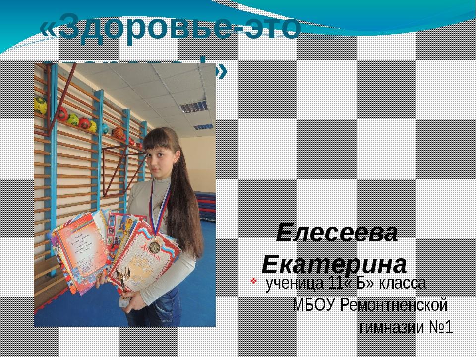 «Здоровье-это здорово !» Елесеева Екатерина ученица 11« Б» класса МБОУ Ремонт...