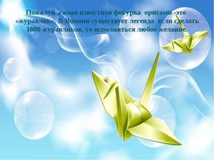 Пожалуй ,самая известная фигурка оригами -это «журавлик». В Японии существует
