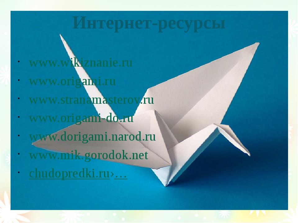 Интернет-ресурсы www.wikiznanie.ru www.origami.ru www.stranamasterov.ru www.o...