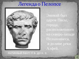 Эномай был царем Писы, города, расположенного на северо-западе Пелопоннеса, в